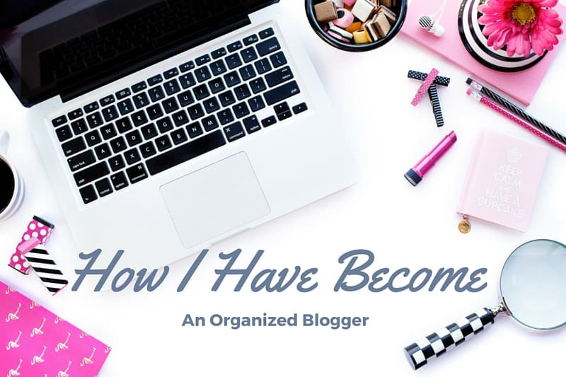 How I Have Become An Organized Blogger & How It May Help You