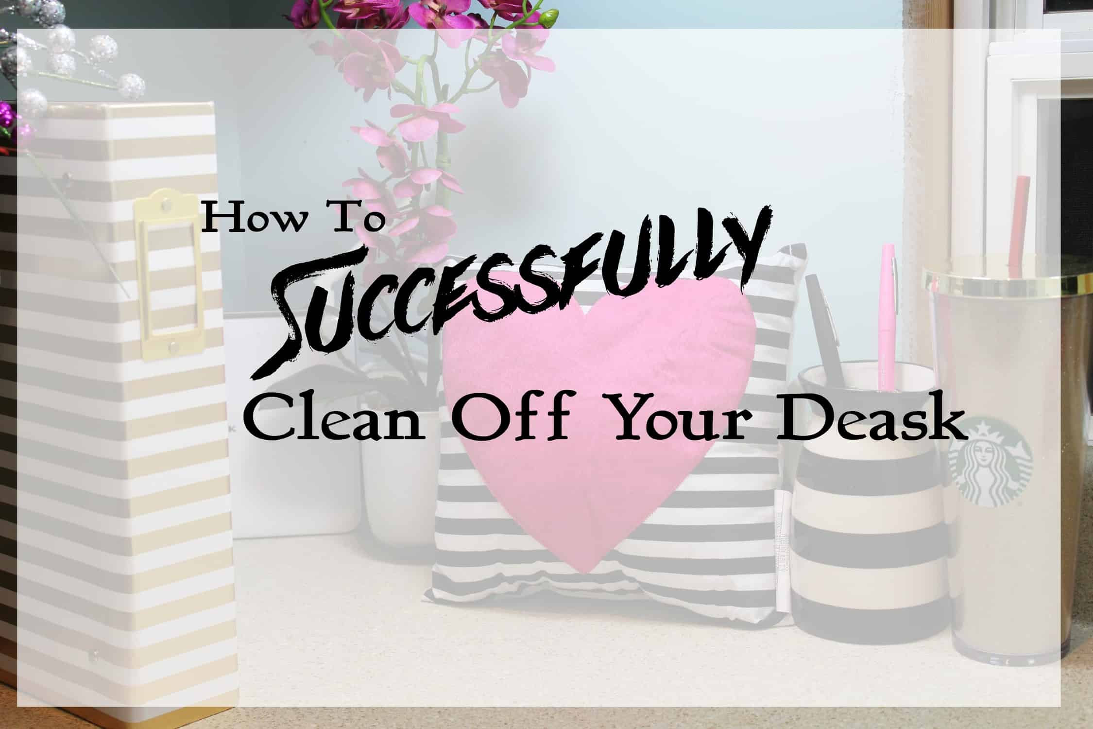 How To Successfully Clean Off Your Desk Once And For All