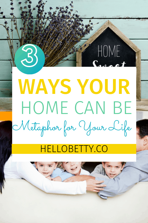 3 Ways Your Home Can Be a Metaphor for Your Life